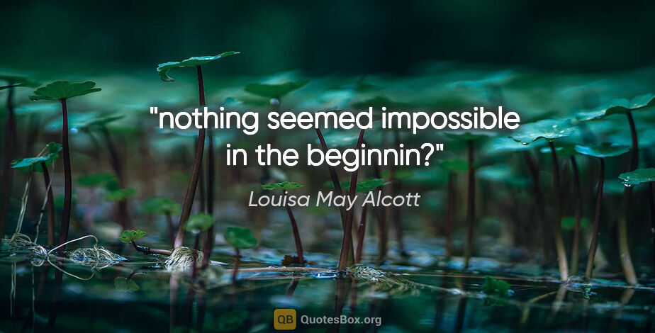 """Louisa May Alcott quote: """"nothing seemed impossible in the beginnin?"""""""
