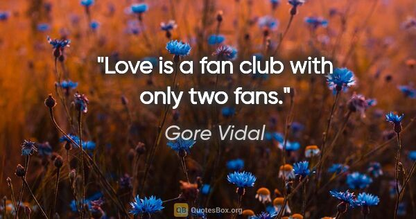 "Gore Vidal quote: ""Love is a fan club with only two fans."""