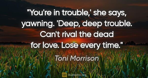 "Toni Morrison quote: ""You're in trouble,' she says, yawning. 'Deep, deep trouble...."""