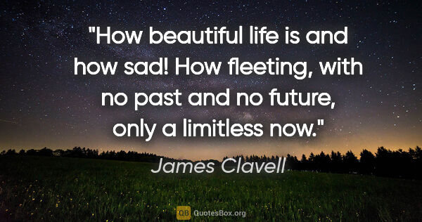 "James Clavell quote: ""How beautiful life is and how sad! How fleeting, with no past..."""