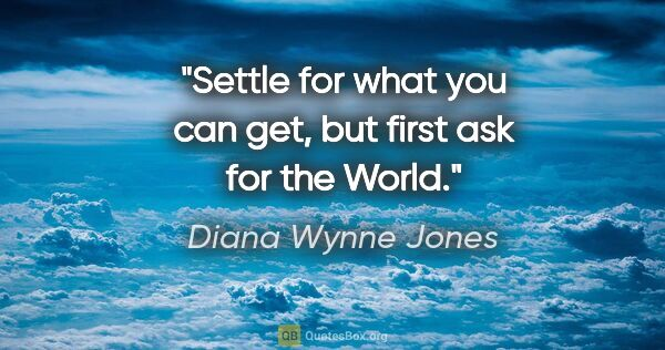 "Diana Wynne Jones quote: ""Settle for what you can get, but first ask for the World."""