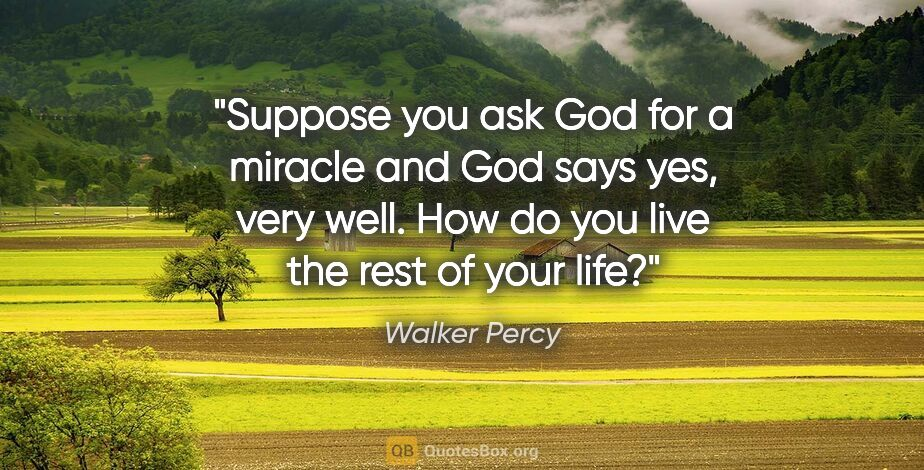 "Walker Percy quote: ""Suppose you ask God for a miracle and God says yes, very well...."""