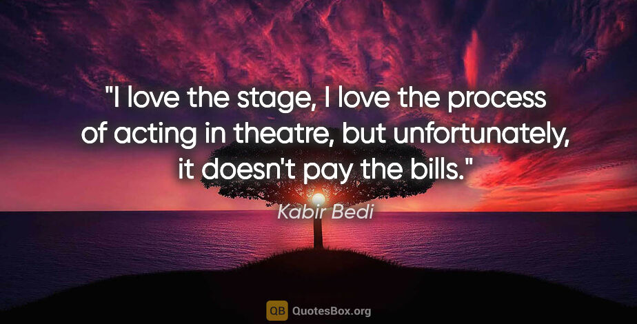 "Kabir Bedi quote: ""I love the stage, I love the process of acting in theatre, but..."""