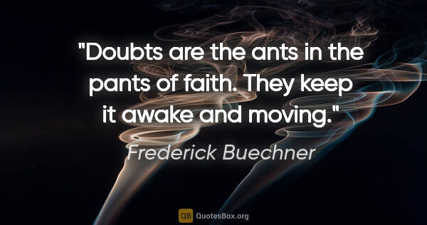 "Frederick Buechner quote: ""Doubts are the ants in the pants of faith. They keep it awake..."""