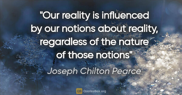 "Joseph Chilton Pearce quote: ""Our reality is influenced by our notions about reality,..."""