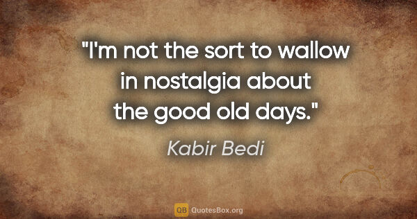"Kabir Bedi quote: ""I'm not the sort to wallow in nostalgia about the good old days."""