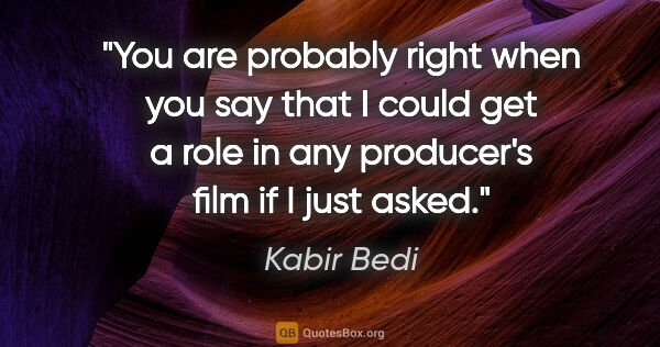 "Kabir Bedi quote: ""You are probably right when you say that I could get a role in..."""