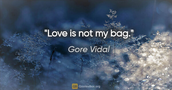 "Gore Vidal quote: ""Love is not my bag."""