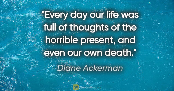 "Diane Ackerman quote: ""Every day our life was full of thoughts of the horrible..."""