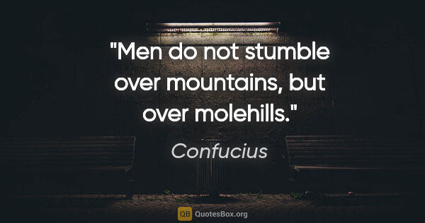 "Confucius quote: ""Men do not stumble over mountains, but over molehills."""