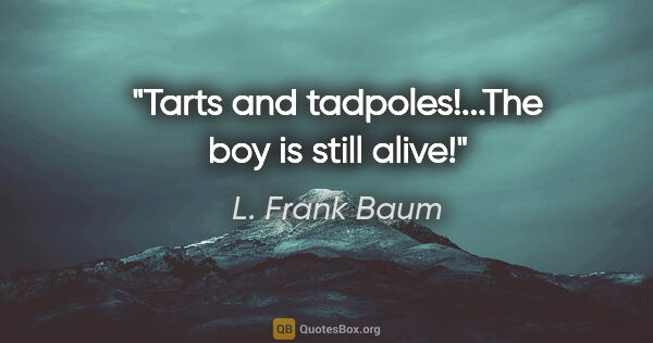 "L. Frank Baum quote: ""Tarts and tadpoles!...The boy is still alive!"""
