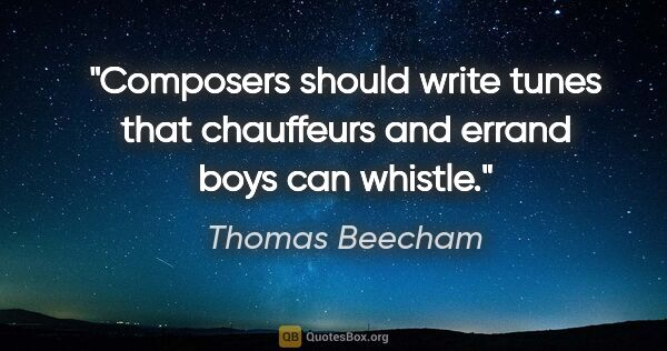 "Thomas Beecham quote: ""Composers should write tunes that chauffeurs and errand boys..."""
