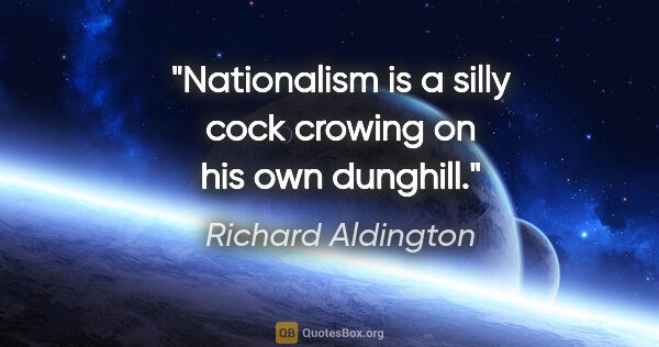 "Richard Aldington quote: ""Nationalism is a silly cock crowing on his own dunghill."""