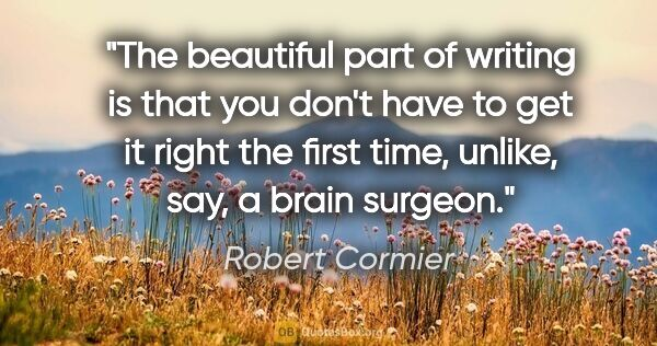 "Robert Cormier quote: ""The beautiful part of writing is that you don't have to get it..."""