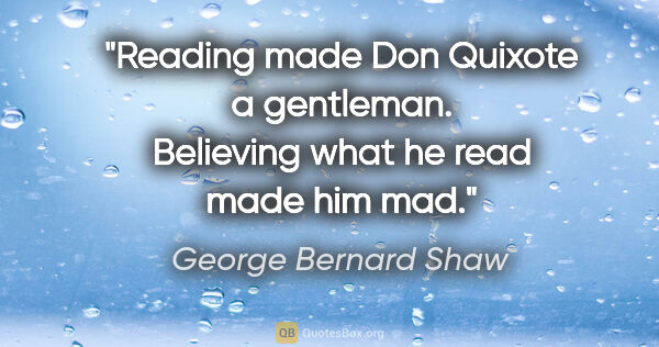 "George Bernard Shaw quote: ""Reading made Don Quixote a gentleman. Believing what he read..."""
