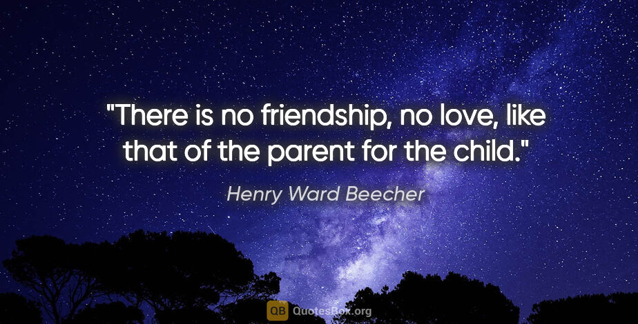 """Henry Ward Beecher quote: """"There is no friendship, no love, like that of the parent for..."""""""
