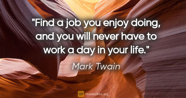"Mark Twain quote: ""Find a job you enjoy doing, and you will never have to work a..."""