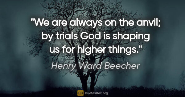 "Henry Ward Beecher quote: ""We are always on the anvil; by trials God is shaping us for..."""