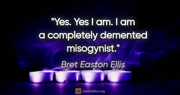 "Bret Easton Ellis quote: ""Yes. Yes I am. I am a completely demented misogynist."""