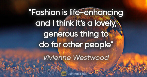 "Vivienne Westwood quote: ""Fashion is life-enhancing and I think it's a lovely, generous..."""