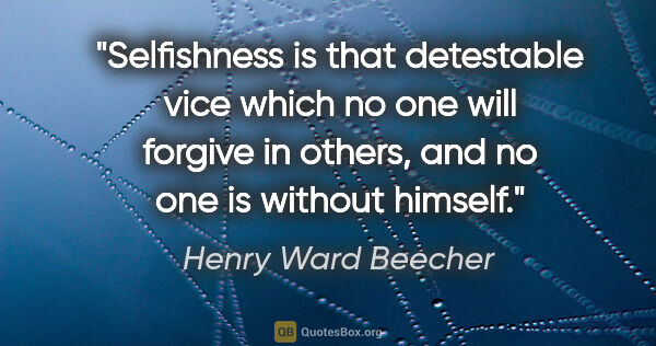 "Henry Ward Beecher quote: ""Selfishness is that detestable vice which no one will forgive..."""