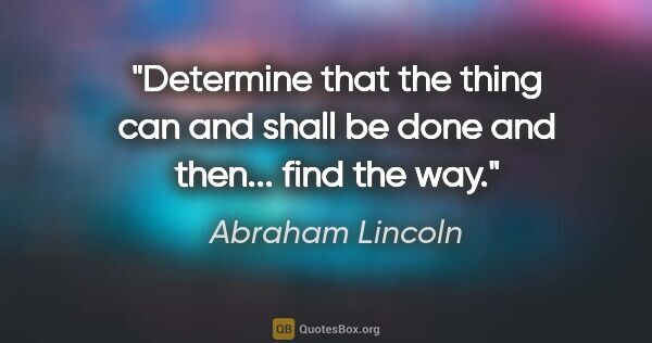 "Abraham Lincoln quote: ""Determine that the thing can and shall be done and then......"""