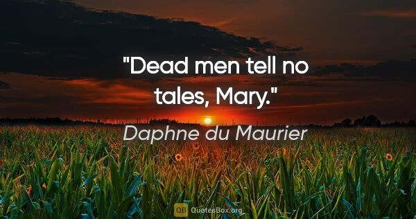 "Daphne du Maurier quote: ""Dead men tell no tales, Mary."""