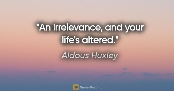 "Aldous Huxley quote: ""An irrelevance, and your life's altered."""