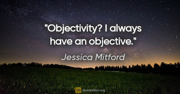 "Jessica Mitford quote: ""Objectivity? I always have an objective."""