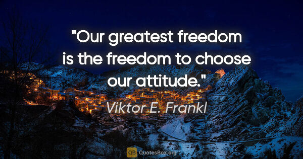"Viktor E. Frankl quote: ""Our greatest freedom is the freedom to choose our attitude."""