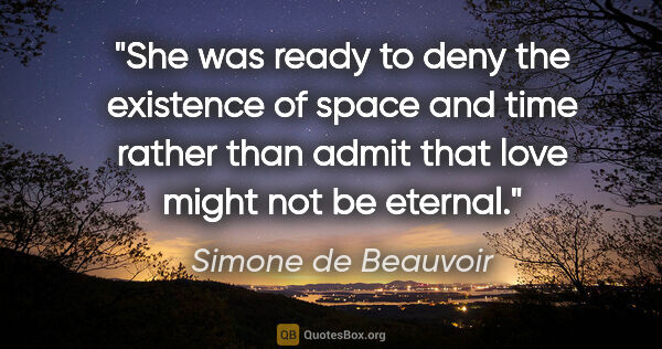 "Simone de Beauvoir quote: ""She was ready to deny the existence of space and time rather..."""
