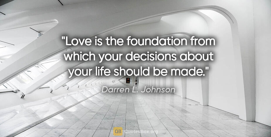 "Darren L. Johnson quote: ""Love is the foundation from which your decisions about your..."""