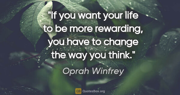 "Oprah Winfrey quote: ""If you want your life to be more rewarding, you have to change..."""