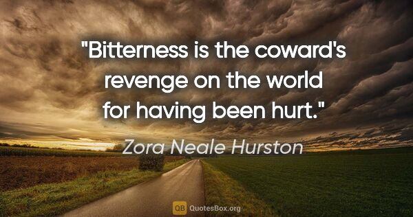 "Zora Neale Hurston quote: ""Bitterness is the coward's revenge on the world for having..."""