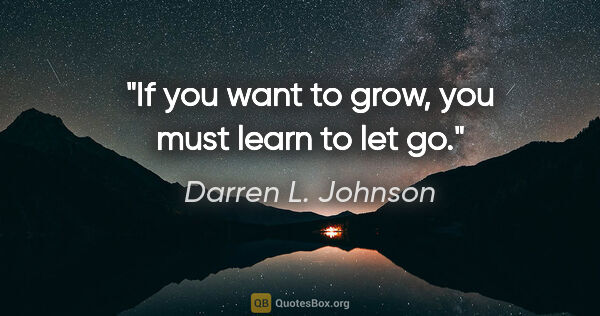 "Darren L. Johnson quote: ""If you want to grow, you must learn to let go."""