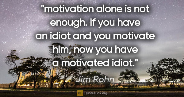 "Jim Rohn quote: ""motivation alone is not enough. if you have an idiot and you..."""