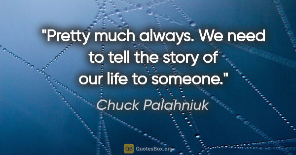 "Chuck Palahniuk quote: ""Pretty much always. We need to tell the story of our life to..."""