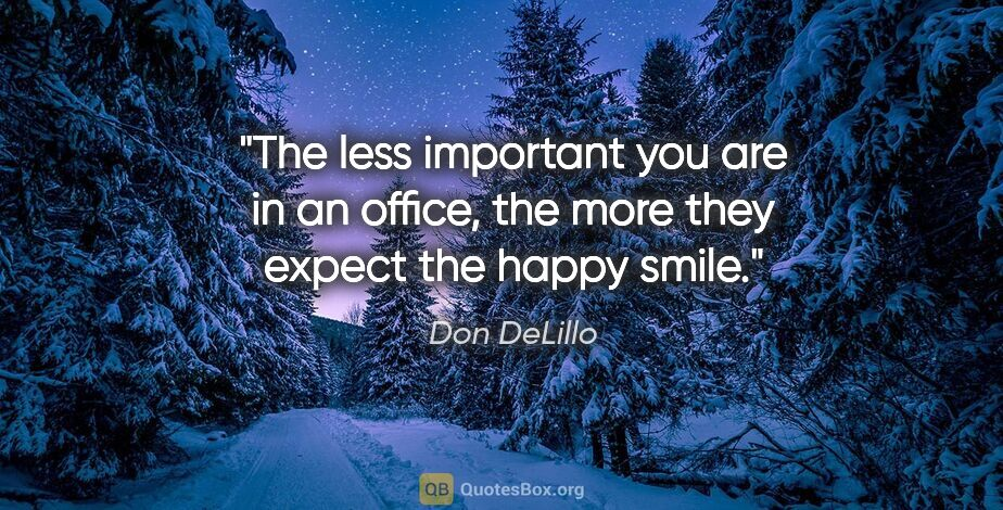 """Don DeLillo quote: """"The less important you are in an office, the more they expect..."""""""
