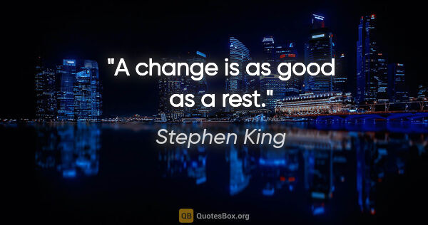 "Stephen King quote: ""A change is as good as a rest."""