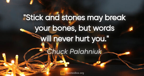 "Chuck Palahniuk quote: ""Stick and stones may break your bones, but words will never..."""