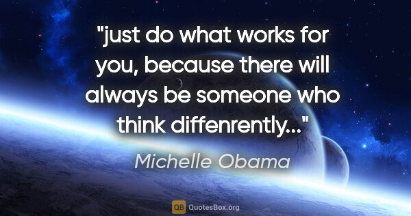 "Michelle Obama quote: ""just do what works for you, because there will always be..."""