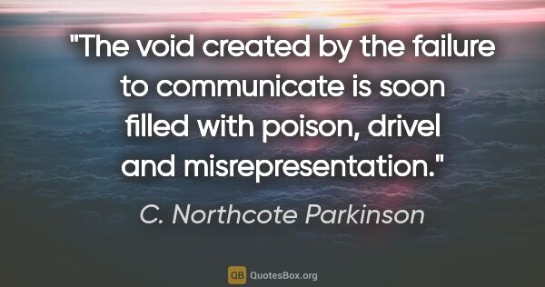 "C. Northcote Parkinson quote: ""The void created by the failure to communicate is soon filled..."""