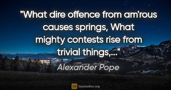 "Alexander Pope quote: ""What dire offence from am'rous causes springs, What mighty..."""