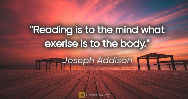 "Joseph Addison quote: ""Reading is to the mind what exerise is to the body."""