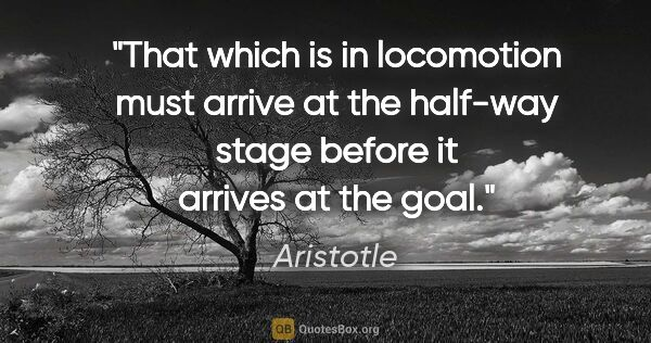 "Aristotle quote: ""That which is in locomotion must arrive at the half-way stage..."""