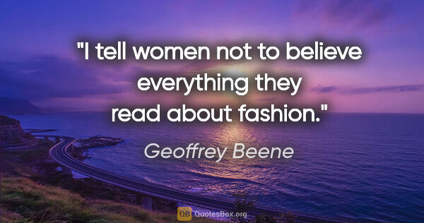 "Geoffrey Beene quote: ""I tell women not to believe everything they read about fashion."""