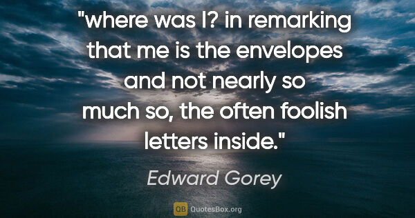 "Edward Gorey quote: ""where was I? in remarking that me is the envelopes and not..."""