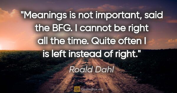 "Roald Dahl quote: ""Meanings is not important, said the BFG. I cannot be right all..."""