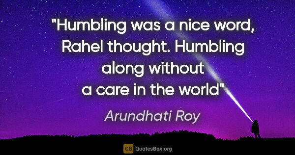"Arundhati Roy quote: ""Humbling was a nice word, Rahel thought. Humbling along..."""
