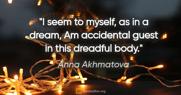 "Anna Akhmatova quote: ""I seem to myself, as in a dream, Am accidental guest in this..."""